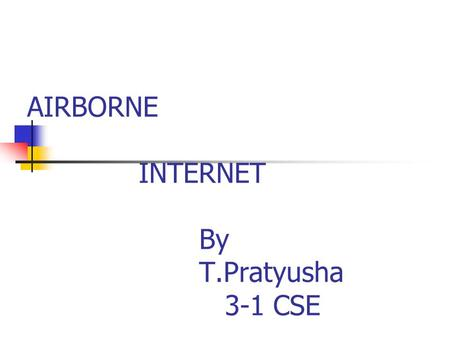 AIRBORNE INTERNET By T.Pratyusha 3-1 CSE. CONTENTS Introduction Working Components for installation Implementation systems Conclusion References.