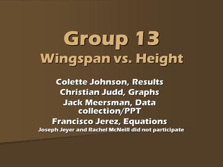 Group 13 Wingspan vs. Height Colette Johnson, Results Christian Judd, Graphs Jack Meersman, Data collection/PPT Francisco Jerez, Equations Joseph Jeyer.