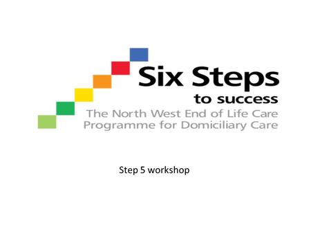 Step 5 workshop. Step 5 - Plan Recognising when an individual enters the dying phase Appropriate and inappropriate hospital admissions at end of life.