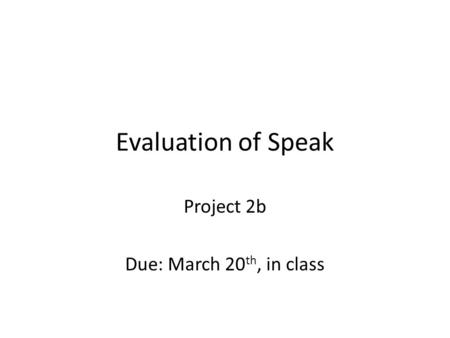 Evaluation of Speak Project 2b Due: March 20 th, in class.