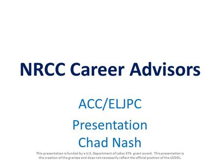 NRCC Career Advisors ACC/ELJPC Presentation Chad Nash This presentation is funded by a U.S. Department of Labor ETA grant award. This presentation is the.