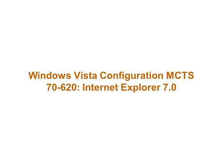 Windows Vista Configuration MCTS 70-620: Internet Explorer 7.0.