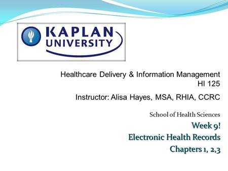 School of Health Sciences Week 9! Electronic Health Records Chapters 1, 2,3 Healthcare Delivery & Information Management HI 125 Instructor: Alisa Hayes,
