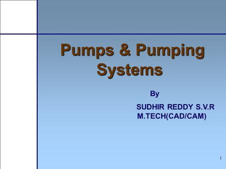 1 Pumps & Pumping Systems By SUDHIR REDDY S.V.R M.TECH(CAD/CAM)