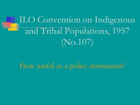 ILO Convention on Indigenous and Tribal Populations, 1957 (No.107) How useful as a policy instrument?