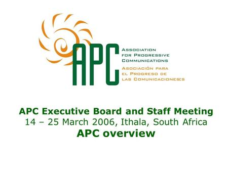 APC Executive Board and Staff Meeting 14 – 25 March 2006, Ithala, South Africa APC overview.