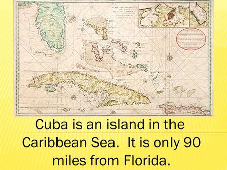 Cuba is an island in the Caribbean Sea. It is only 90 miles from Florida.