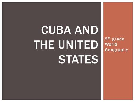 9 th grade World Geography CUBA AND THE UNITED STATES.