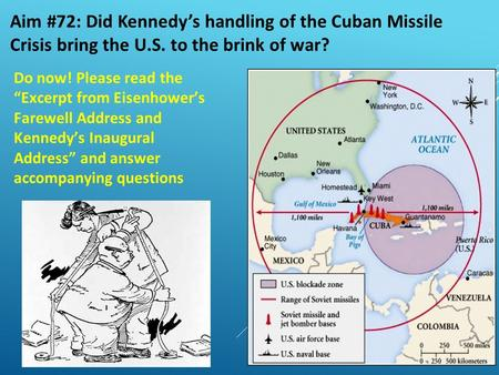 "Aim #72: Did Kennedy's handling of the Cuban Missile Crisis bring the U.S. to the brink of war? Do now! Please read the ""Excerpt from Eisenhower's Farewell."