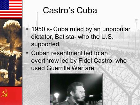 Castro's Cuba 1950's- Cuba ruled by an unpopular dictator, Batista- who the U.S. supported. Cuban resentment led to an overthrow led by Fidel Castro, who.