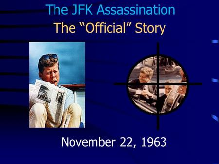 "The ""Official"" Story November 22, 1963 The JFK Assassination."