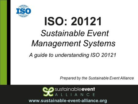 ISO: 20121 Sustainable Event Management Systems A guide to understanding ISO 20121 Prepared by the Sustainable Event Alliance www.sustainable-event-alliance.org.