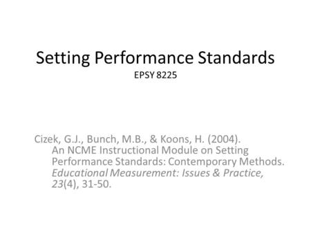 Setting Performance Standards EPSY 8225 Cizek, G.J., Bunch, M.B., & Koons, H. (2004). An NCME Instructional Module on Setting Performance Standards: Contemporary.