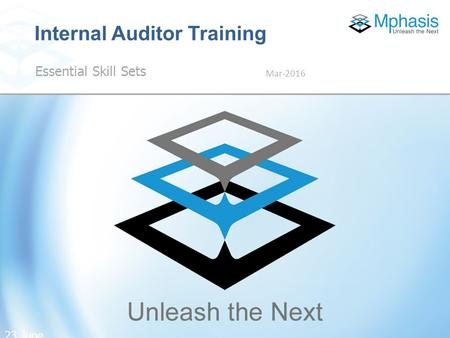 23 June 2016 | Proprietary and confidential information. © Mphasis 2013 Essential Skill Sets Mar-2016 Internal Auditor Training 23 June 2016.
