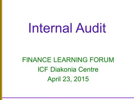 Internal Audit FINANCE LEARNING FORUM ICF Diakonia Centre April 23, 2015.