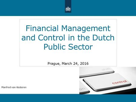 Financial Management and Control in the Dutch Public Sector Prague, March 24, 2016 Manfred van Kesteren.