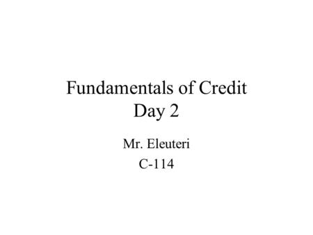 Fundamentals of Credit Day 2 Mr. Eleuteri C-114. 6.1 understand the process, responsibilities and costs associated with obtaining credit and loans. 6.2.