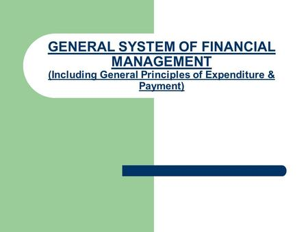 GENERAL SYSTEM OF FINANCIAL MANAGEMENT (Including General Principles of Expenditure & Payment)