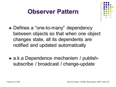 "February 23, 2009Observer Pattern, OOA&D, Rubal Gupta, CSPP, Winter '09 Observer Pattern Defines a ""one-to-many"" dependency between objects so that when."