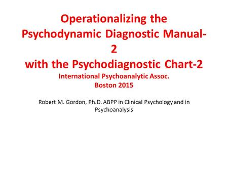 Operationalizing the Psychodynamic Diagnostic Manual- 2 with the Psychodiagnostic Chart-2 International Psychoanalytic Assoc. Boston 2015 Robert M. Gordon,