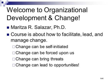 Welcome to Organizational Development & Change! Maritza R. Salazar, Ph.D. Course is about how to facilitate, lead, and manage change.  Change can be self-initiated.
