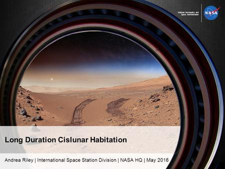 National Aeronautics and Space Administration Long Duration Cislunar Habitation Andrea Riley | International Space Station Division | NASA HQ | May 2016.