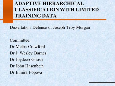 ADAPTIVE HIERARCHICAL CLASSIFICATION WITH LIMITED TRAINING DATA Dissertation Defense of Joseph Troy Morgan Committee: Dr Melba Crawford Dr J. Wesley Barnes.