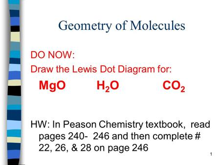1 Geometry of Molecules DO NOW: Draw the Lewis Dot Diagram for: MgOH 2 OCO 2 HW: In Peason Chemistry textbook, read pages 240- 246 and then complete #