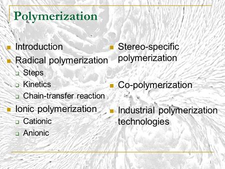 1 Polymerization Introduction Radical polymerization  Steps  Kinetics  Chain-transfer reaction Ionic polymerization  Cationic  Anionic Stereo-specific.