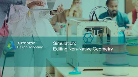 Simulation: Editing Non-Native Geometry. © 2016 Autodesk Design Academy Editing Non-Native Geometry How to edit CAD models using Autodesk® SimStudio Tools.