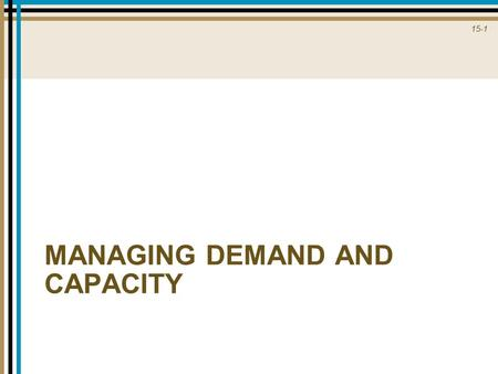 15-1 MANAGING DEMAND AND CAPACITY. 15-2 Variations in Demand Relative to Capacity.
