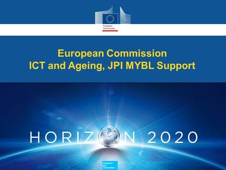 European Commission ICT and Ageing, JPI MYBL Support European Commission ICT and Ageing, JPI MYBL Support Research and Innovation Research and Innovation.