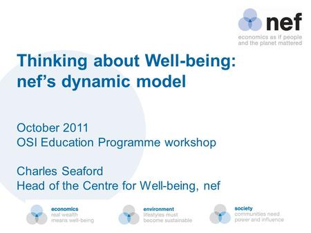 Thinking about Well-being: nef's dynamic model October 2011 OSI Education Programme workshop Charles Seaford Head of the Centre for Well-being, nef.