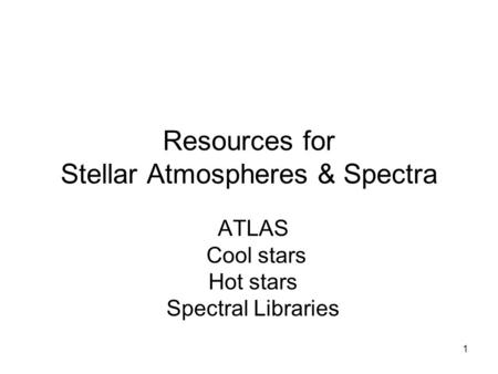 1 Resources for Stellar Atmospheres & Spectra ATLAS Cool stars Hot stars Spectral Libraries.