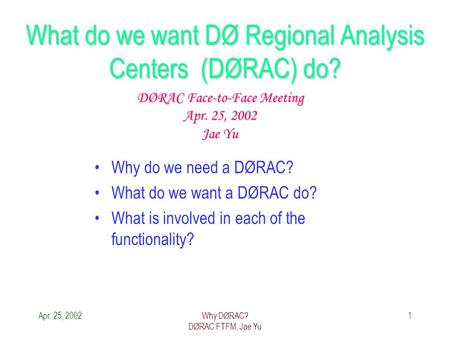 Apr. 25, 2002Why DØRAC? DØRAC FTFM, Jae Yu 1 What do we want DØ Regional Analysis Centers (DØRAC) do? Why do we need a DØRAC? What do we want a DØRAC do?