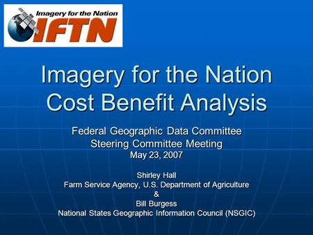Imagery for the Nation Cost Benefit Analysis Federal Geographic Data Committee Steering Committee Meeting May 23, 2007 Shirley Hall Farm Service Agency,