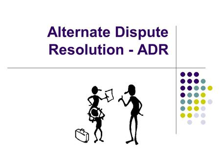 Alternate Dispute Resolution - ADR ADR Most people think of legal disputes being resolved through the courts; consulting a solicitor and sometimes also.