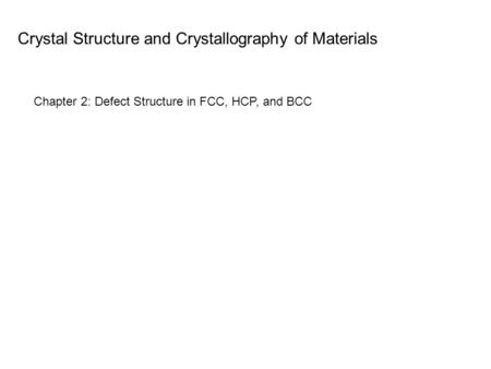 Crystal Structure and Crystallography of Materials Chapter 2: Defect Structure in FCC, HCP, and BCC.