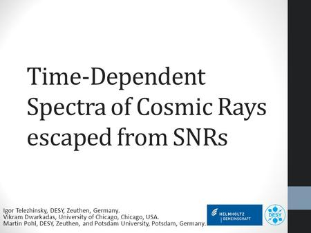 Time-Dependent Spectra of Cosmic Rays escaped from SNRs Igor Telezhinsky, DESY, Zeuthen, Germany. Vikram Dwarkadas, University of Chicago, Chicago, USA.