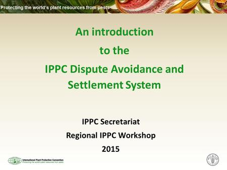 An introduction to the IPPC Dispute Avoidance and Settlement System IPPC Secretariat Regional IPPC Workshop 2015.