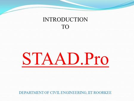 INTRODUCTION TO STAAD.Pro DEPARTMENT OF CIVIL ENGINEERING, IIT ROORKEE.