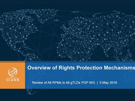 Overview of Rights Protection Mechanisms Review of All RPMs in All gTLDs PDP WG | 5 May 2016.
