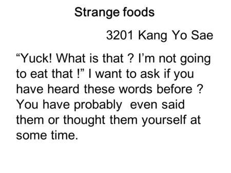 "Strange foods 3201 Kang Yo Sae ""Yuck! What is that ? I'm not going to eat that !"" I want to ask if you have heard these words before ? You have probably."