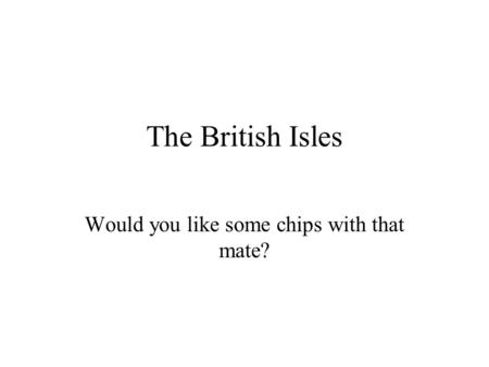 The British Isles Would you like some chips with that mate?