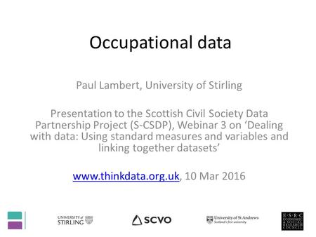 Occupational data Paul Lambert, University of Stirling Presentation to the Scottish Civil Society Data Partnership Project (S-CSDP), Webinar 3 on 'Dealing.