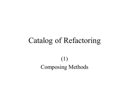 Catalog of Refactoring (1) Composing Methods. Code Smells Long methods Dubious temporary variables Dubious methods.