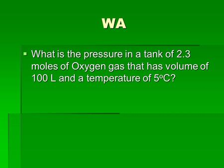 WA  What is the pressure in a tank of 2.3 moles of Oxygen gas that has volume of 100 L and a temperature of 5 o C?