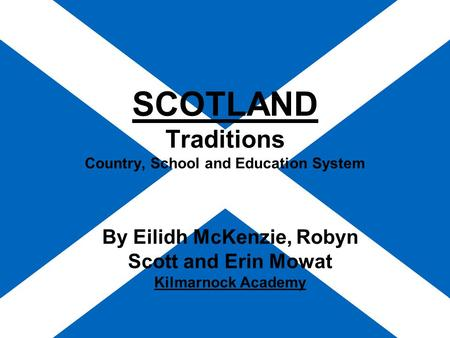 SCOTLAND Traditions Country, School and Education System By Eilidh McKenzie, Robyn Scott and Erin Mowat Kilmarnock Academy.