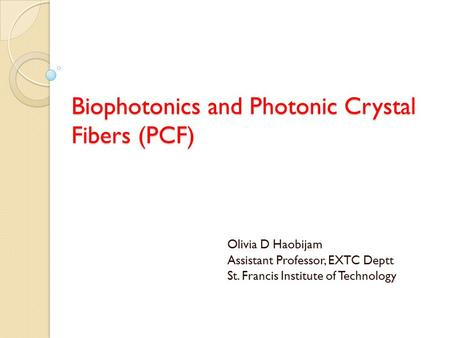 Biophotonics and Photonic Crystal Fibers (PCF) Olivia D Haobijam Assistant Professor, EXTC Deptt St. Francis Institute of Technology.
