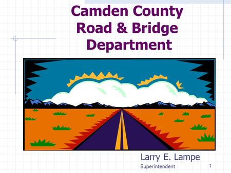 1 Camden County Road & Bridge Department Larry E. Lampe Superintendent This presentation will probably involve audience discussion, which will create action.